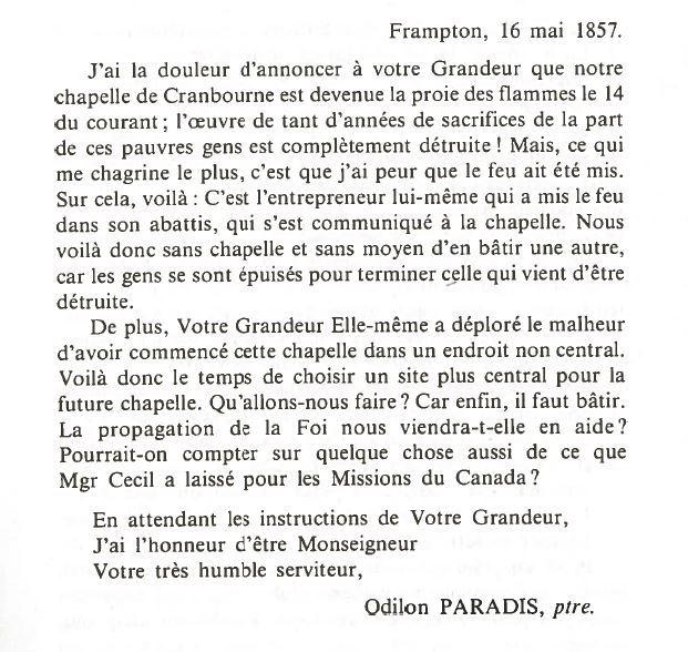 <p>C&#39;est en 1856, apr&egrave;s maintes &quot;pourparlers&quot; qu&#39;une petite chapelle en bois fut construite &agrave; l&#39;angle du lot 14, dans le rang 5.&nbsp;Les citoyens de la Municipalit&eacute; ne purent jouir longtemps de la dite chapelle, car elle fut compl&eacute;tement ras&eacute;e lors d&#39;un feu d&#39;abattis en mai 1857.<br /><br />Source :&nbsp;Cent ans d&#39;histoire et plus... &agrave; Saint-Odilon-de-Cranbourne (1856)</p>