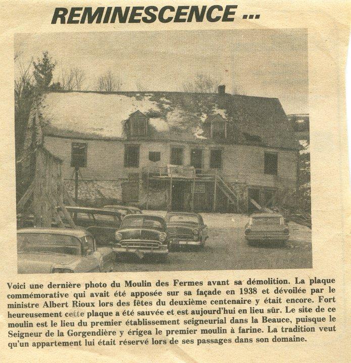 <p>Voici une derni&egrave;re photo du Moulin des Fermes avant sa d&eacute;molition.&nbsp; La plaque comm&eacute;morative qui avait &eacute;t&eacute; appos&eacute;e sur sa fa&ccedil;ade en 1938 et d&eacute;voil&eacute;e par le ministre Albert Rioux lors des f&ecirc;tes du deuxi&egrave;me centenaire y &eacute;tait encore.&nbsp; Fort heureusement cette plaque a &eacute;t&eacute; sauv&eacute;e et est aujourd&rsquo;hui en lieu s&ucirc;r.&nbsp; Le site de ce moulin est le lieu du premier &eacute;tablissement seigneurial dans la Beauce, puisque le Seigneur de la Gorgendi&egrave;re y &eacute;rigea le premier moulin &agrave; farine.&nbsp; La tradition veut qu&rsquo;un appartement lui &eacute;tait r&eacute;serv&eacute; lors de ses passages dans son domaine.<br /><br />Source: Page Facebook du Moulin des Fermes</p>