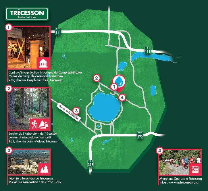 <p>&Agrave; voir aussi &agrave; Tr&eacute;cesson :<br /><br />Le <a href='http://www.campspiritlake.ca/'>Centre d&#39;interpr&eacute;tation historique du Camp Spirit Lake</a> ouvre une fen&ecirc;tre sur un pan m&eacute;connu de notre histoire. Venez d&eacute;couvrir l&#39;histoire du camp de d&eacute;tention Spirit Lake datant de la Premi&egrave;re Guerre Mondiale.<br /><a href='https://www.google.ca/maps/dir//48.5836436,-78.220545/@48.5837323,-78.222975,656m/data=!3m2!1e3!4b1'>SE RENDRE au Centre d&#39;interpr&eacute;tation historique du Camp Spirit Lake</a><br /><br />Le <a href='http://www.trecesson.ca/documents/?id=61'>Sentier de l&#39;Arboretum de Tr&eacute;cesson</a> est l&#39;endroit id&eacute;al pour une petite randonn&eacute;e ext&eacute;rieure pour profiter de la nature et en apprendre sur les essences d&#39;arbres exotiques pr&eacute;sentes dans les sentiers!<br /><a href='https://www.google.ca/maps/dir//48.5891154,-78.2339024/@48.5902009,-78.306291,20984m/data=!3m2!1e3!4b1'>SE RENDRE au Sentier de l&#39;Arboretum de Tr&eacute;cesson</a><br /><br />La <a href='https://www.quebecoriginal.com/fr-ca/fiche/quoi-faire/visites-et-patrimoine/visites-en-entreprise/pepiniere-forestiere-de-trecesson-39549709'>P&eacute;pini&egrave;re foresti&egrave;re de Tr&eacute;cesson</a> vous permet de voir comment fonctionne une entreprise d&#39;envergure dans le domaine de la production de plants forestiers!<br /><a href='https://www.google.ca/maps/dir//48.5717751,-78.2551789/@48.5714982,-78.3255116,20991m/data=!3m2!1e3!4b1'>SE RENDRE &agrave; la P&eacute;pini&egrave;re foresti&egrave;re de Tr&eacute;cesson</a><br /><br /><a href='http://www.mctrecesson.org/'>Marchons Courons &agrave; Tr&eacute;cesson</a> est un &eacute;v&eacute;nement sportif annuel pour tous! Diff&eacute;rents trajets et degr&eacute;s de difficult&eacute; sont offerts pour permettre &agrave; tout le monde de bouger!<br /><br />Pour toutes vos questions, nous sommes l&agrave;!<br />819 727-1242</p>