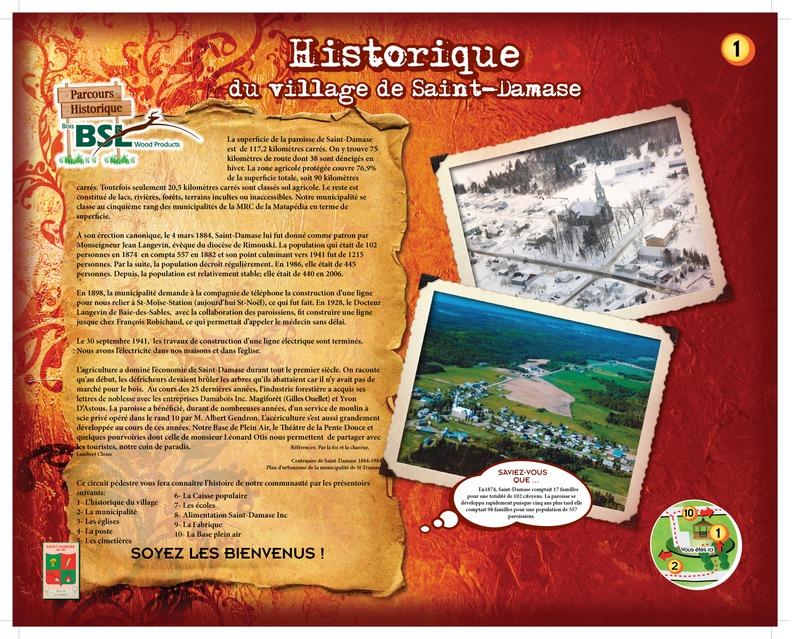 La communauté de Saint-Damase s'est mobilisée il y a quelques années pour mettre en valeur son histoire et son patrimoine. Un parcours historique a été réalisé. Le point de départ est situé à l'entrée du village, dans le parc Bois BSL.