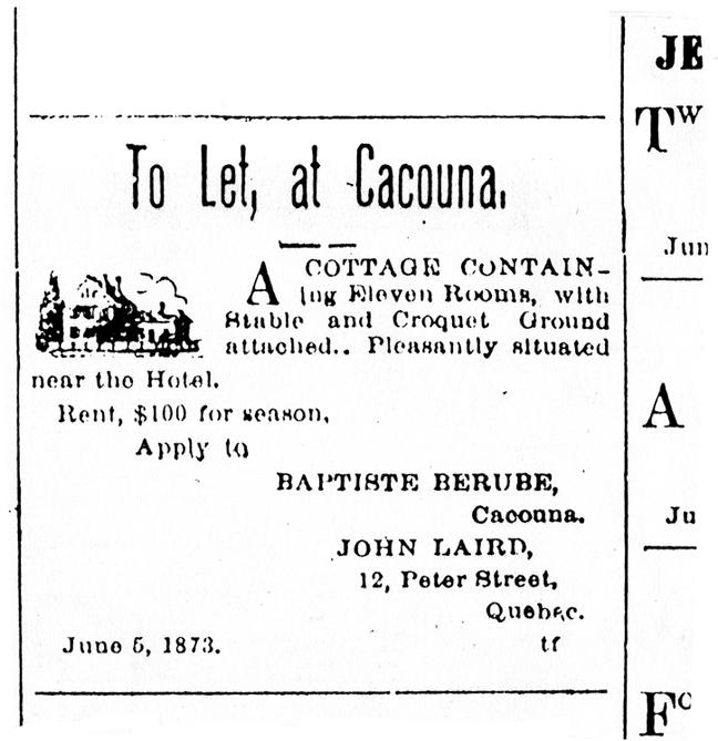 <p>Annonce du Journal Morning Chronicle, 5 juin 1873<br /><br />En 1878, lorsque M. B&eacute;rub&eacute; donna la terre &agrave; son fils, il se r&eacute;serva une chambre dans la petite maison pour y loger pendant &laquo;la saison des &eacute;trangers&raquo;, alors que des vacanciers occupaient la demeure principale. Certains vacanciers venaient se refaire une sant&eacute;, d&rsquo;autres &eacute;taient s&eacute;duits par le romantisme de Cacouna et sa popularit&eacute;.</p>