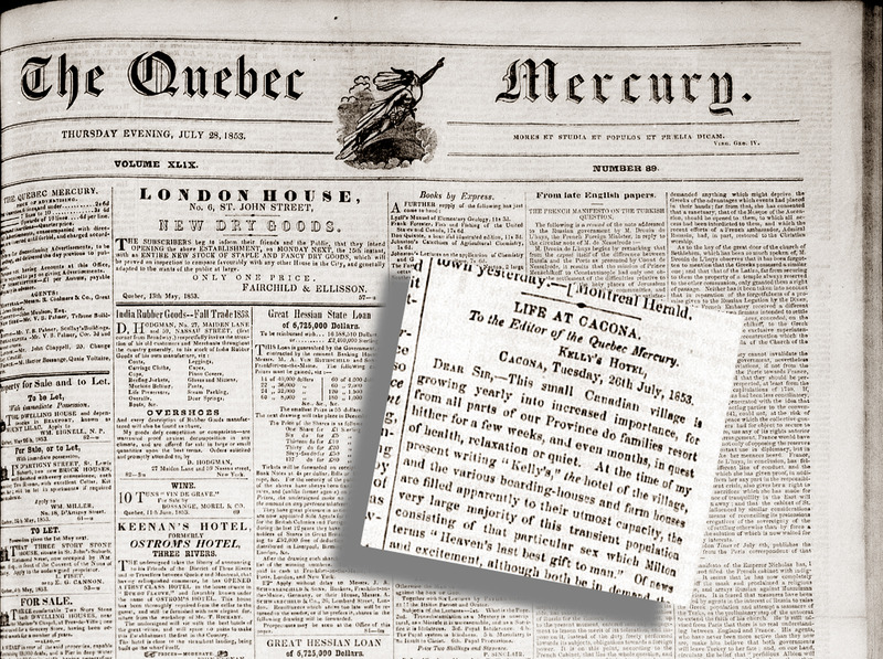 <p>Letter to the Editor of the &laquo;Quebec Mercury&raquo; 1853<br />&laquo;Life AT CACONA&raquo;<br /><br />&laquo;An interesting scene is the arrival of the evening&rsquo;s mail ; - no sooner is the courier&rsquo;s horn heard than a sortie is made towards the Post Office and the unfortunate Canadian Postmaster finds himself besieged instantly by a legion of ladies fair, each wearing a straw hat of immeasurable circumference, and all eager for their letters and papers : the functionary in question, perplexed sadly by English questions and addresses, points to the table on which are spread the contents of the mail bag, and the republic of straw hats search themselves for their own dear correspondence.&raquo;&nbsp; From a letter to the Editor published in the &laquo;Quebec Mercury&raquo; of July 28th 1853, page 2<br /><br />Photo source :<br />Heading from a letter to the Editor published in the &laquo;Quebec Mercury&raquo; of July 28th 1853</p>